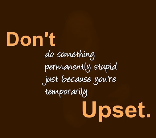 Don't do something permanently stupid just because you're temporarily upset.