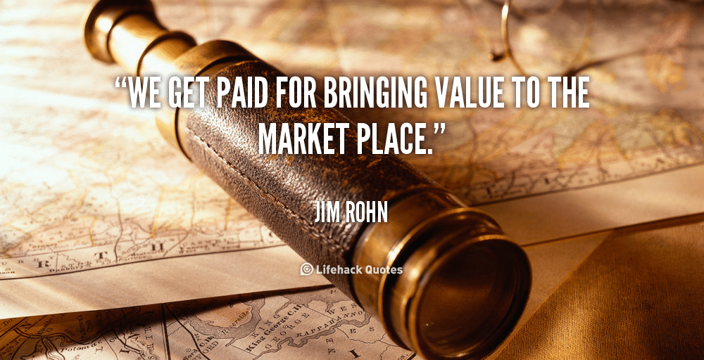 Source : Lifehack quotes - Quote-Jim-Rohn-we-get-paid-for-bringing-value-to-the-marketplace
