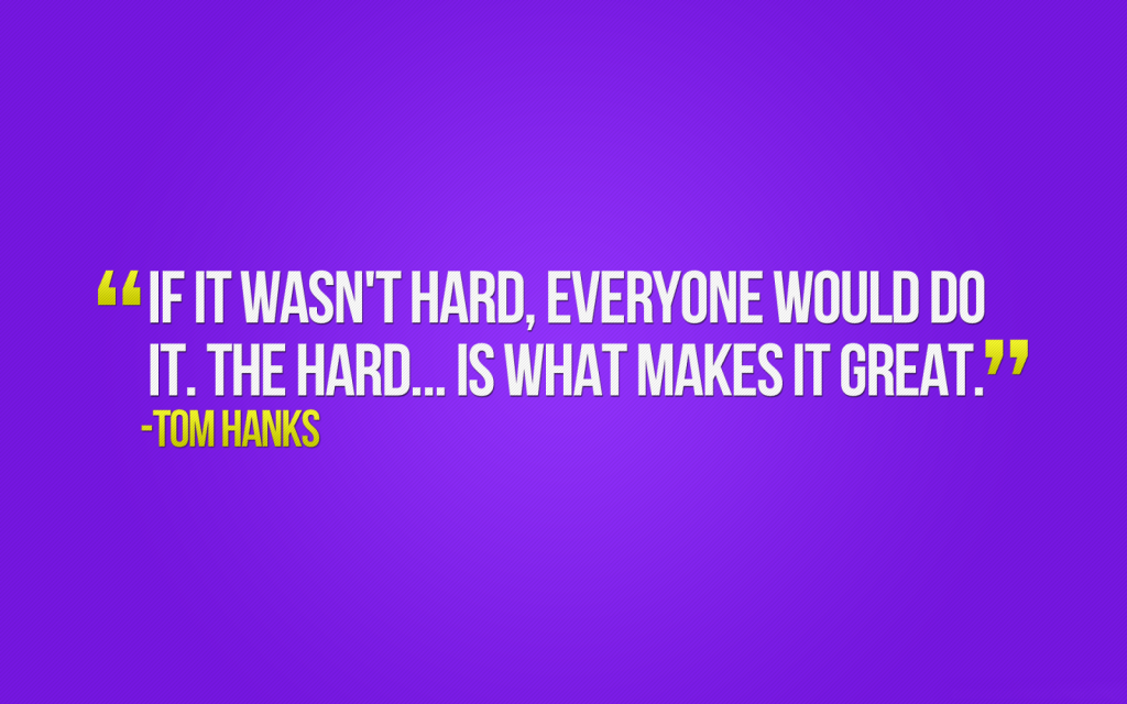 If it wasn't hard everyone would do it. -Tom Hanks