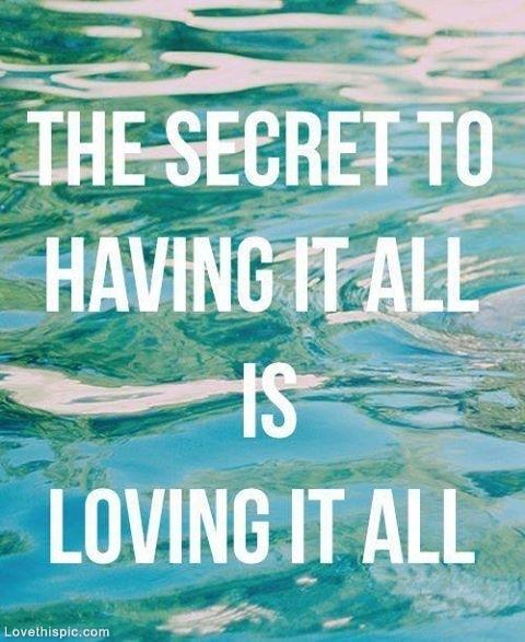 Le secret pour tout avoir et de tout aimer.