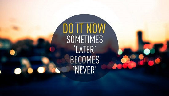 """Traduction FR : Faites-le maintenant. Trop souvent, """"plus tard"""" se transforme en """"jamais""""."""